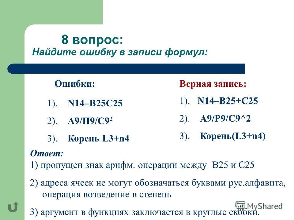 8 вопрос: Найдите ошибку в записи формул: 1). N14–B25C25 2). A9/П9/С9 2 3). Корень L3+n4 Ответ: 1) пропущен знак арифм. операции между В25 и C25 2) адреса ячеек не могут обозначаться буквами рус.алфавита, операция возведение в степень 3) аргумент в ф