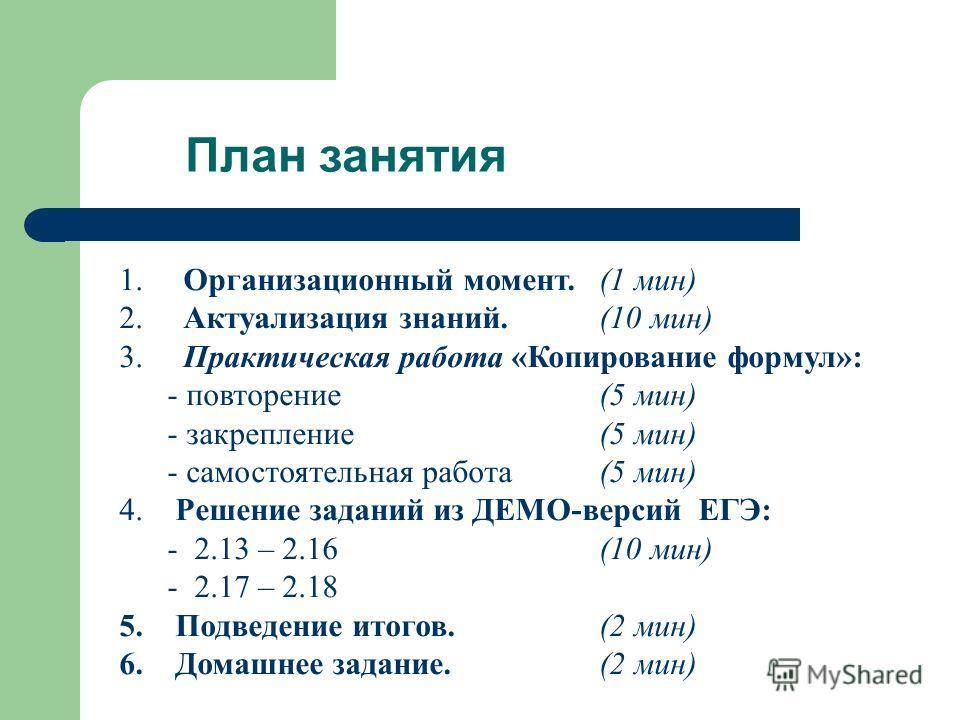 План занятия 1. Организационный момент. (1 мин) 2. Актуализация знаний.(10 мин) 3. Практическая работа «Копирование формул»: - повторение(5 мин) - закрепление(5 мин) - самостоятельная работа(5 мин) 4. Решение заданий из ДЕМО-версий ЕГЭ: - 2.13 – 2.16