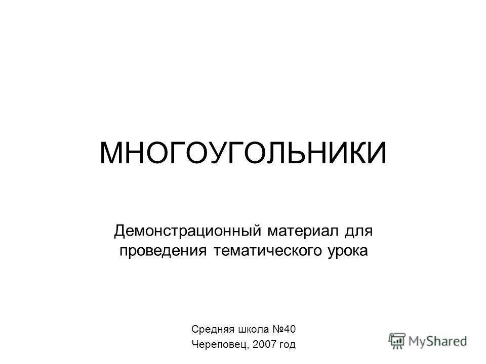 МНОГОУГОЛЬНИКИ Демонстрационный материал для проведения тематического урока Средняя школа 40 Череповец, 2007 год