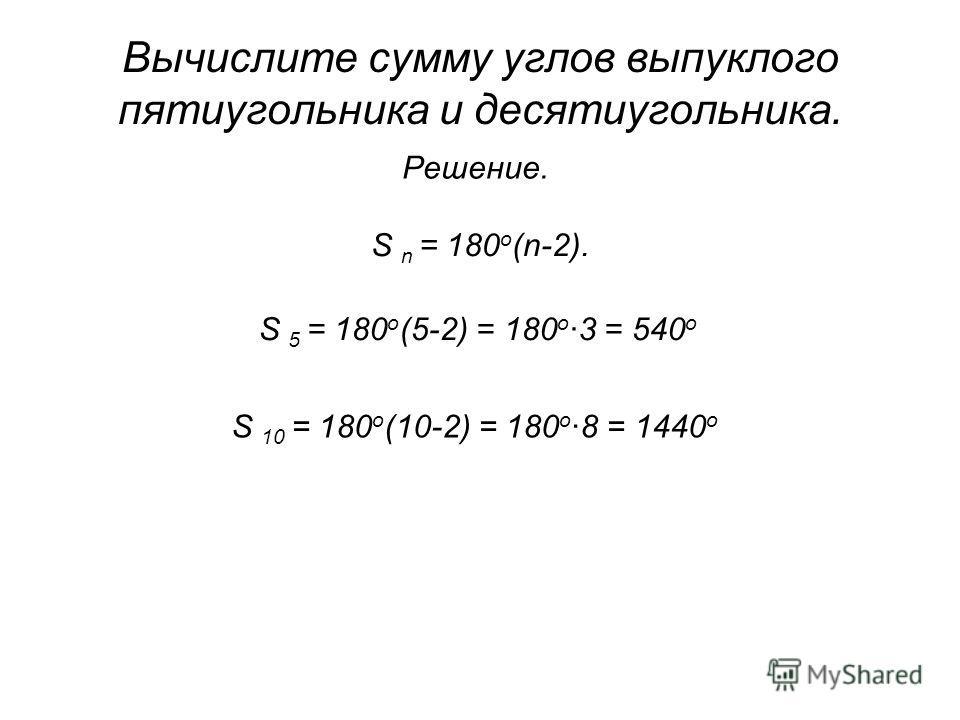 Вычислите сумму углов выпуклого пятиугольника и десятиугольника. Решение. S n = 180 о (n-2). S 5 = 180 о (5-2) = 180 о 3 = 540 о S 10 = 180 о (10-2) = 180 о 8 = 1440 о