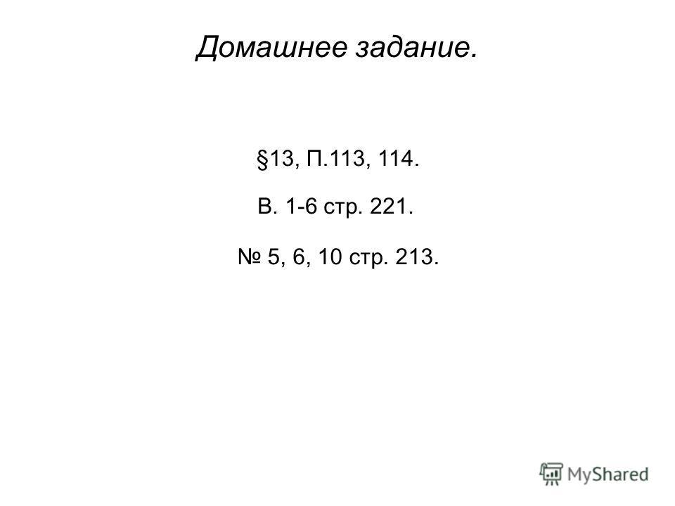 Домашнее задание. §13, П.113, 114. В. 1-6 стр. 221. 5, 6, 10 стр. 213.