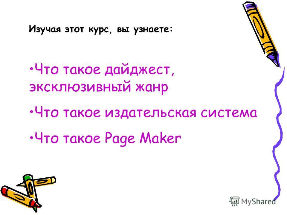 Изучая этот курс, вы узнаете: Что такое дайджест, эксклюзивный жанр Что такое издательская система Что такое Page Maker