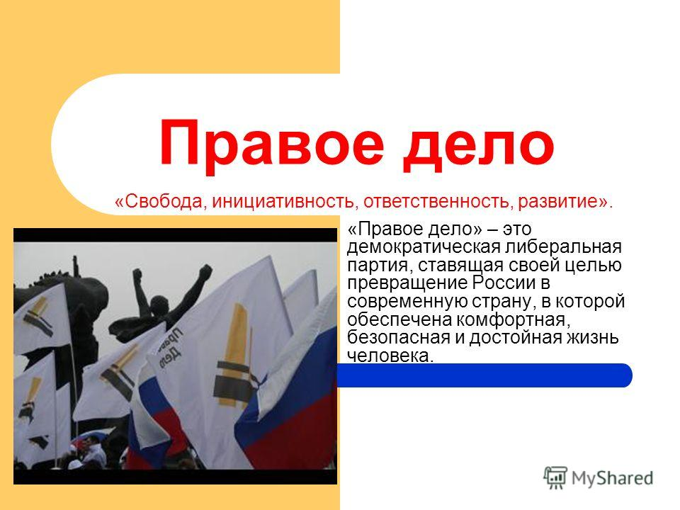 Правое дело «Правое дело» – это демократическая либеральная партия, ставящая своей целью превращение России в современную страну, в которой обеспечена комфортная, безопасная и достойная жизнь человека. «Свобода, инициативность, ответственность, разви