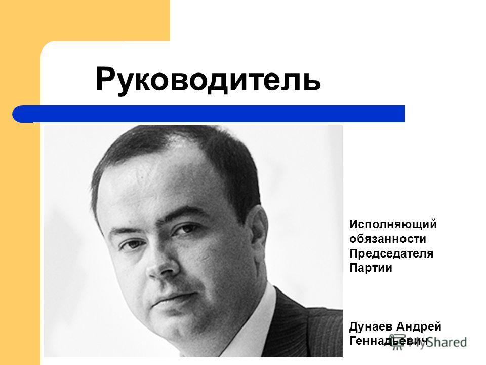 Исполняющий обязанности Председателя Партии Дунаев Андрей Геннадьевич Руководитель