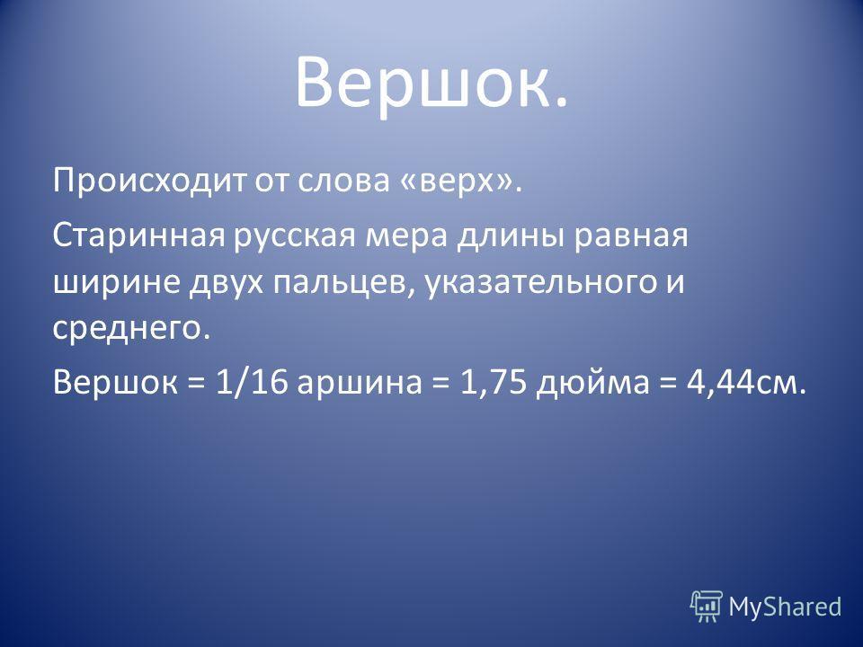 Вершок. Происходит от слова «верх». Старинная русская мера длины равная ширине двух пальцев, указательного и среднего. Вершок = 1/16 аршина = 1,75 дюйма = 4,44см.