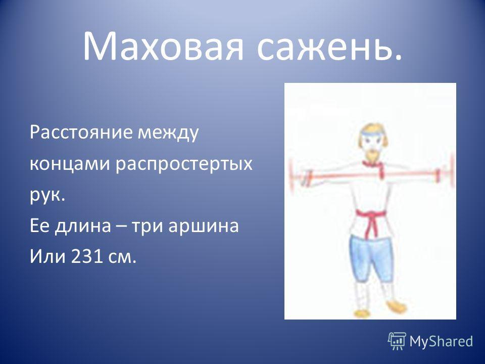 Маховая сажень. Расстояние между концами распростертых рук. Ее длина – три аршина Или 231 см.