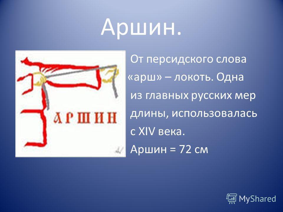 Аршин. От персидского слова «арш» – локоть. Одна из главных русских мер длины, использовалась с XIV века. Аршин = 72 см