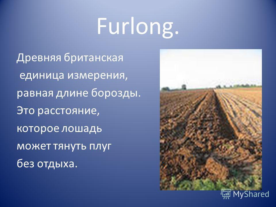 Furlong. Древняя британская единица измерения, равная длине борозды. Это расстояние, которое лошадь может тянуть плуг без отдыха.
