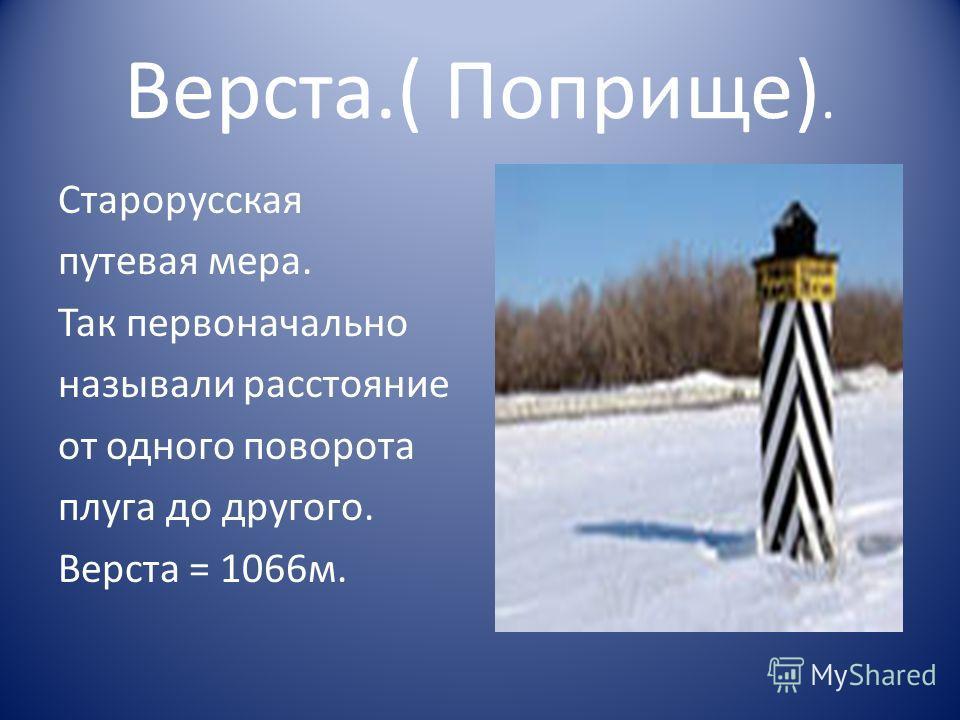 Верста.( Поприще). Старорусская путевая мера. Так первоначально называли расстояние от одного поворота плуга до другого. Верста = 1066м.