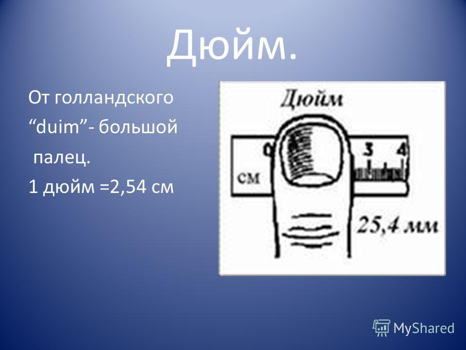 Дюйм. От голландского duim- большой палец. 1 дюйм =2,54 см