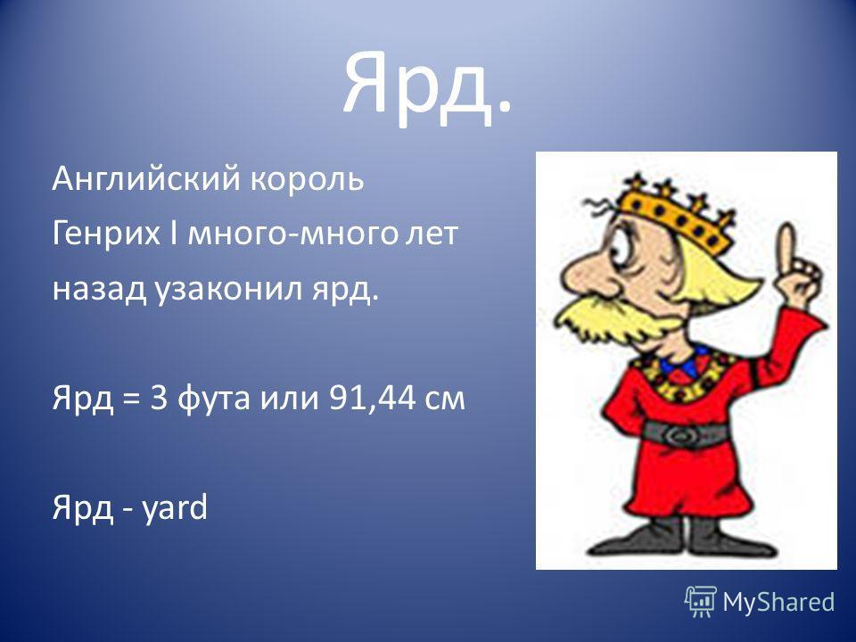 Ярд. Английский король Генрих I много-много лет назад узаконил ярд. Ярд = 3 фута или 91,44 см Ярд - yard