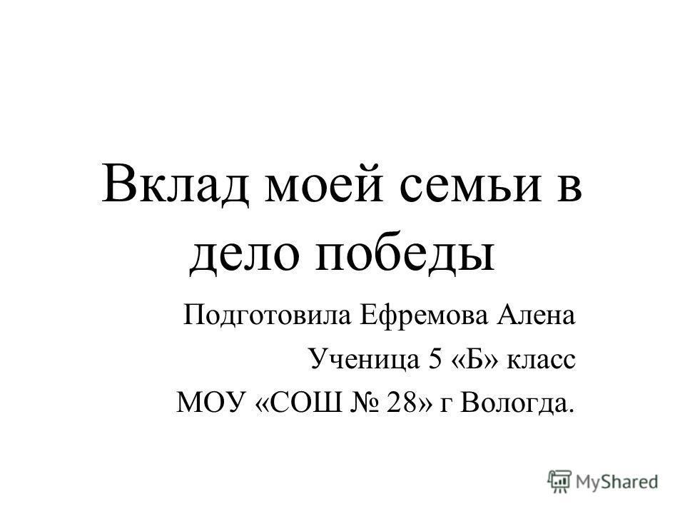 Вклад моей семьи в дело победы Подготовила Ефремова Алена Ученица 5 «Б» класс МОУ «СОШ 28» г Вологда.
