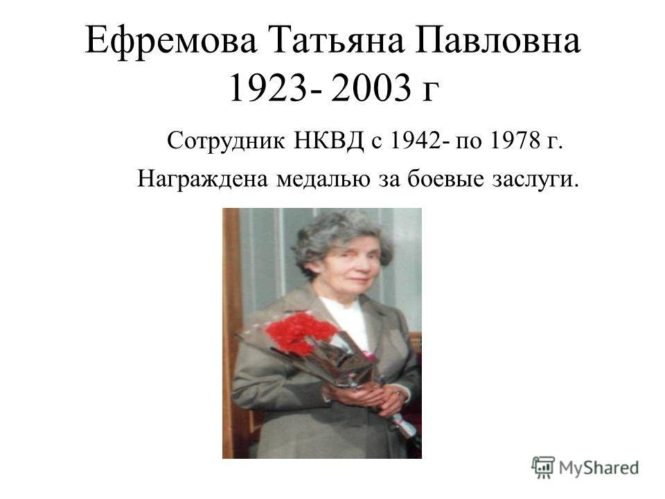 Ефремова Татьяна Павловна 1923- 2003 г Сотрудник НКВД с 1942- по 1978 г. Награждена медалью за боевые заслуги.