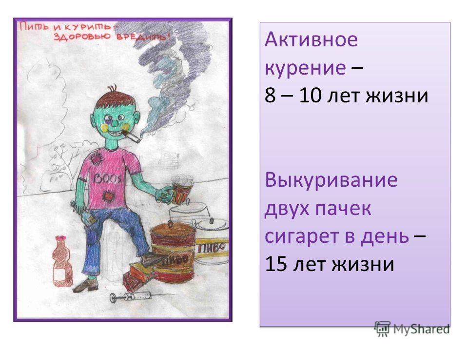 Активное курение – 8 – 10 лет жизни Выкуривание двух пачек сигарет в день – 15 лет жизни Активное курение – 8 – 10 лет жизни Выкуривание двух пачек сигарет в день – 15 лет жизни