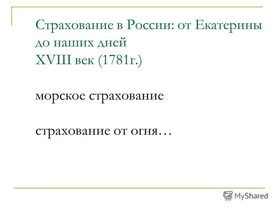 Страхование в России: от Екатерины до наших дней XVIII век (1781г.) морское страхование страхование от огня…