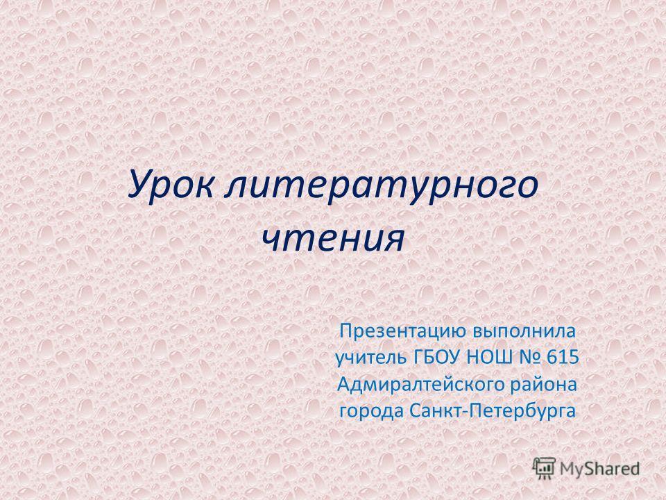 Урок литературного чтения Презентацию выполнила учитель ГБОУ НОШ 615 Адмиралтейского района города Санкт-Петербурга