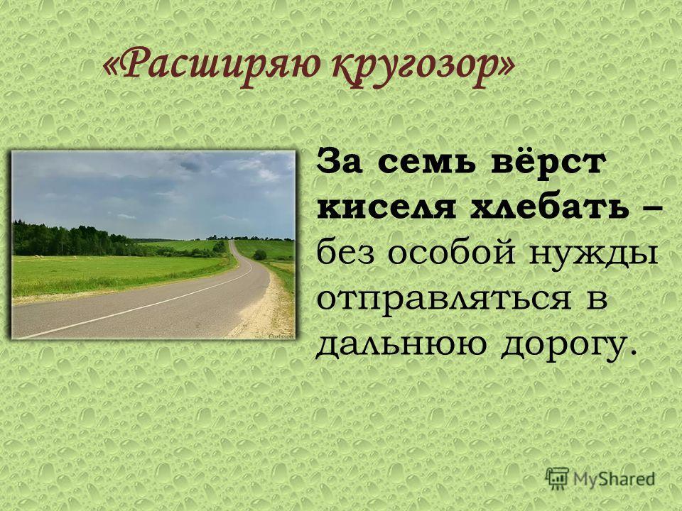 «Расширяю кругозор» За семь вёрст киселя хлебать – без особой нужды отправляться в дальнюю дорогу.