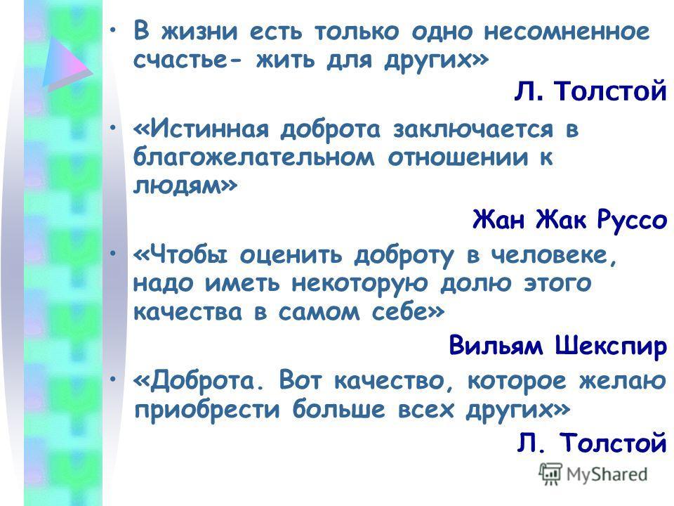 В жизни есть только одно несомненное счастье- жить для других» Л. Толстой «Истинная доброта заключается в благожелательном отношении к людям» Жан Жак Руссо «Чтобы оценить доброту в человеке, надо иметь некоторую долю этого качества в самом себе» Виль