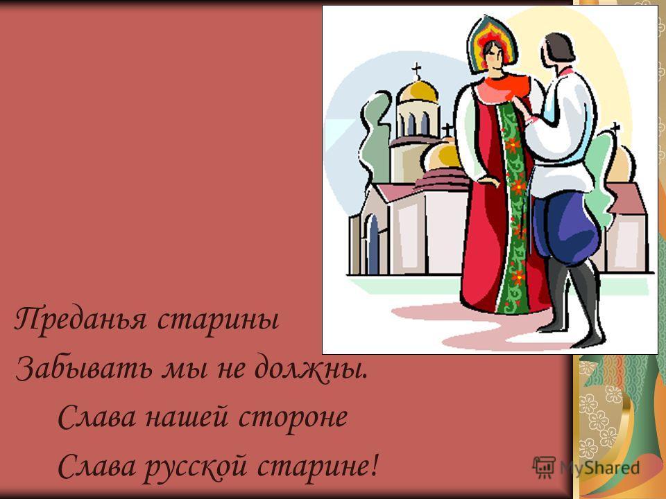 Преданья старины Забывать мы не должны. Слава нашей стороне Слава русской старине!