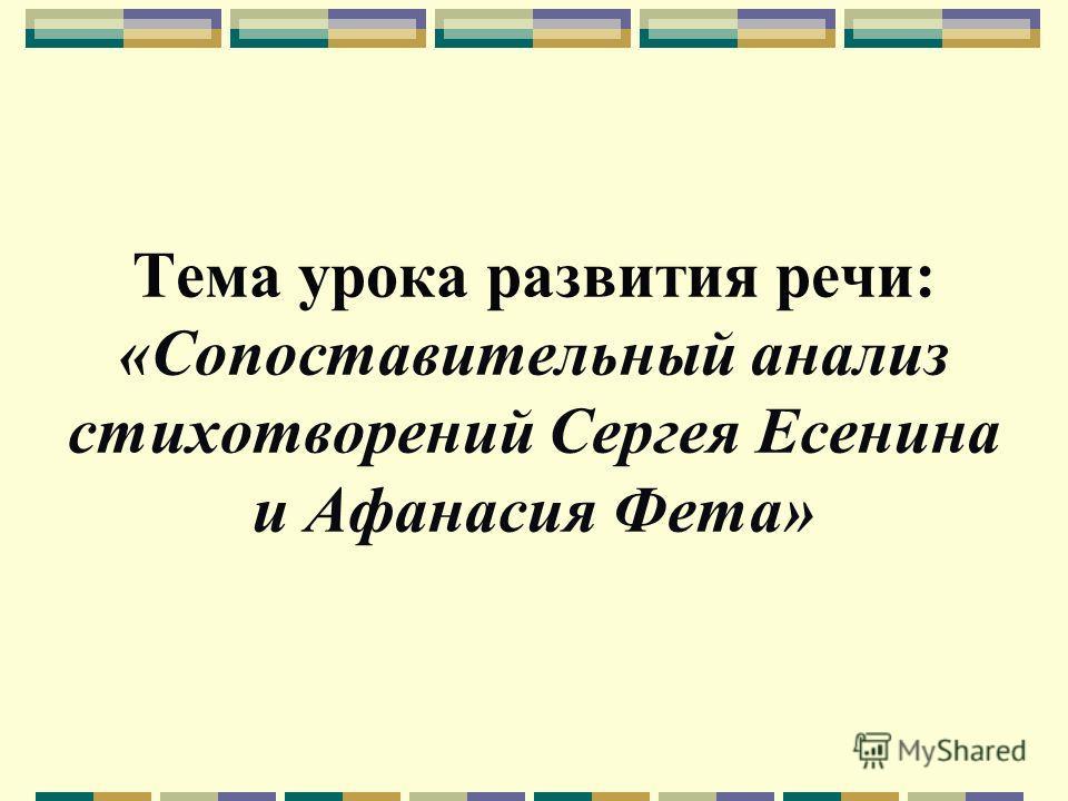Тема урока развития речи: «Сопоставительный анализ стихотворений Сергея Есенина и Афанасия Фета»
