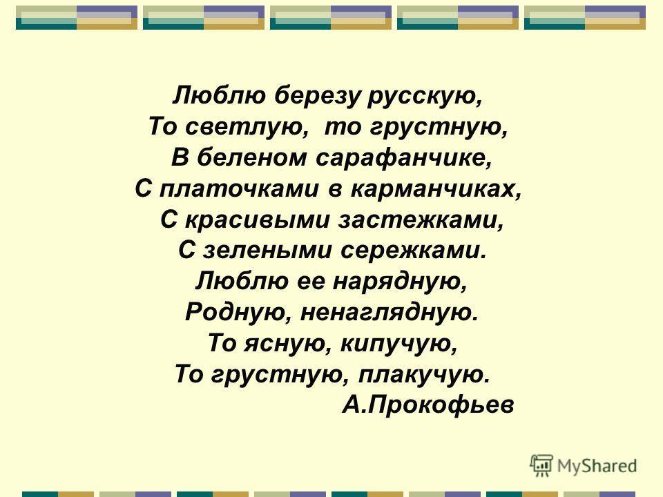 Люблю березу русскую, То светлую, то грустную, В беленом сарафанчике, С платочками в карманчиках, С красивыми застежками, С зелеными сережками. Люблю ее нарядную, Родную, ненаглядную. То ясную, кипучую, То грустную, плакучую. А.Прокофьев