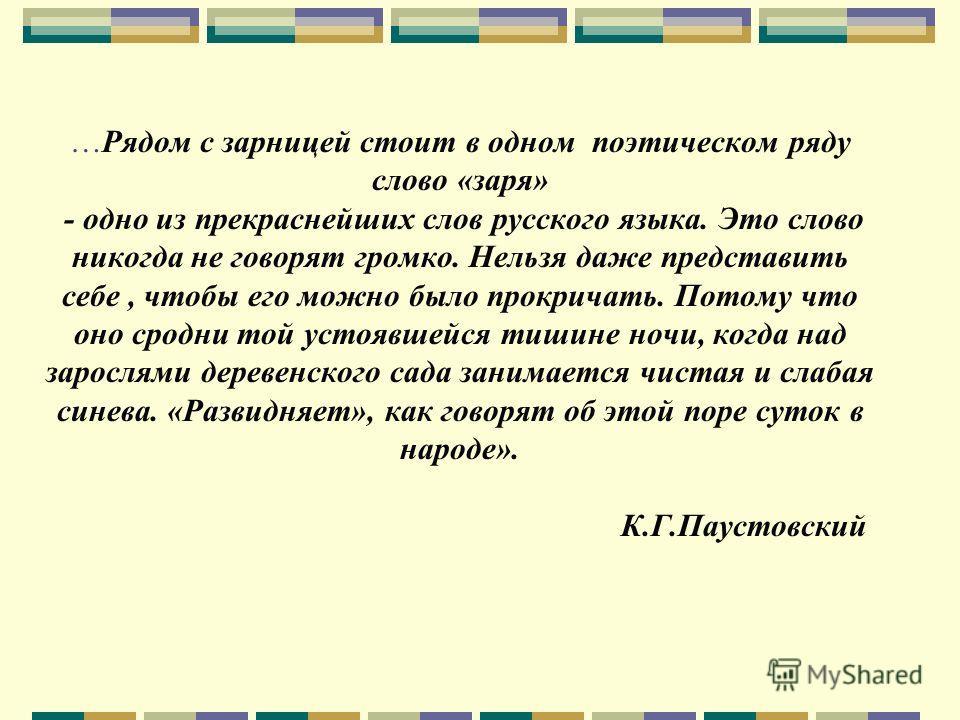 …Рядом с зарницей стоит в одном поэтическом ряду слово «заря» - одно из прекраснейших слов русского языка. Это слово никогда не говорят громко. Нельзя даже представить себе, чтобы его можно было прокричать. Потому что оно сродни той устоявшейся тишин