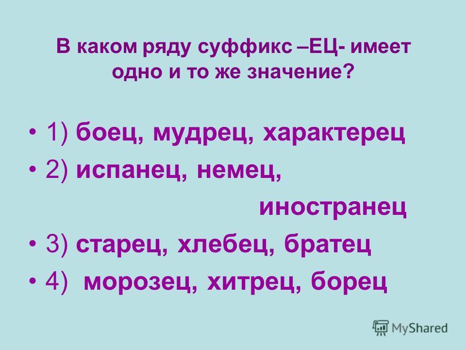 В каком ряду суффикс –ЕЦ- имеет одно и то же значение? 1) боец, мудрец, характерец 2) испанец, немец, иностранец 3) старец, хлебец, братец 4) морозец, хитрец, борец