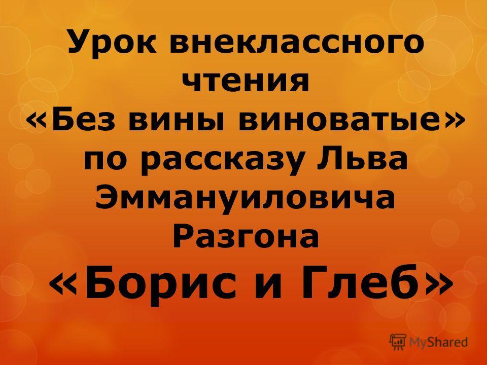 Урок внеклассного чтения «Без вины виноватые» по рассказу Льва Эммануиловича Разгона «Борис и Глеб»