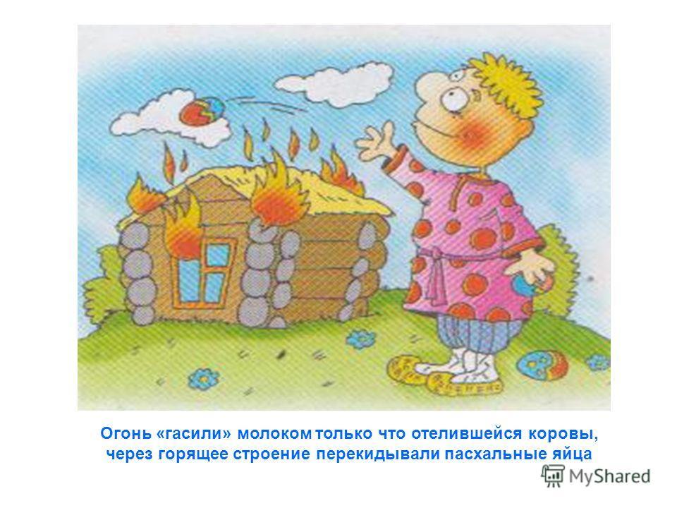 Огонь «гасили» молоком только что отелившейся коровы, через горящее строение перекидывали пасхальные яйца