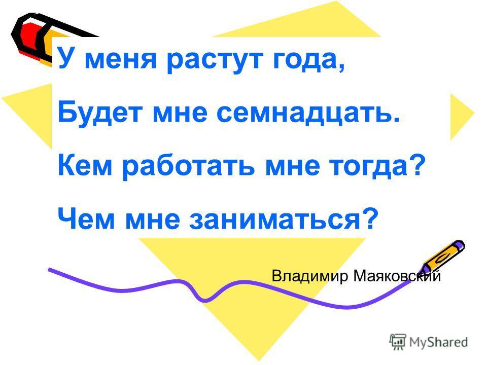У меня растут года, Будет мне семнадцать. Кем работать мне тогда? Чем мне заниматься? Владимир Маяковский
