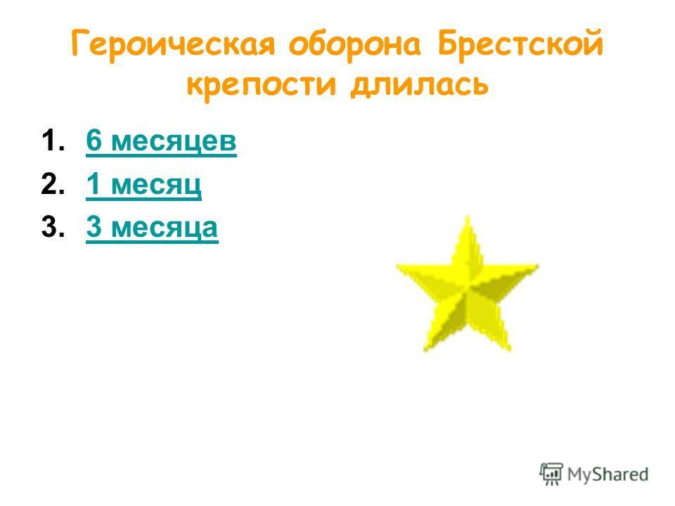 Героическая оборона Брестской крепости длилась 1.6 месяцев6 месяцев 2.1 месяц1 месяц 3.3 месяца3 месяца