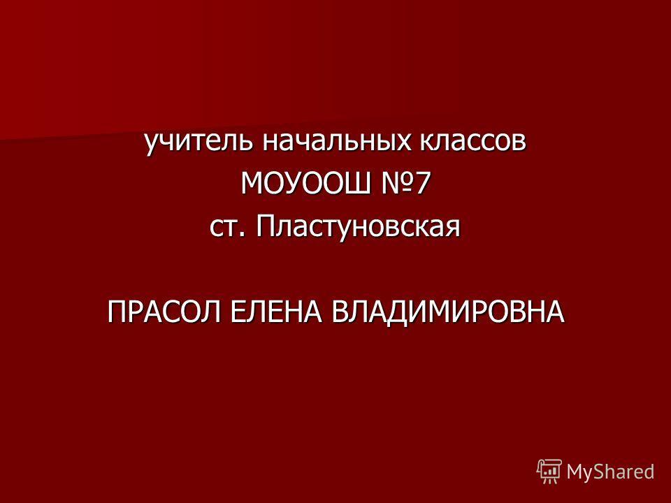 учитель начальных классов МОУООШ 7 ст. Пластуновская ПРАСОЛ ЕЛЕНА ВЛАДИМИРОВНА
