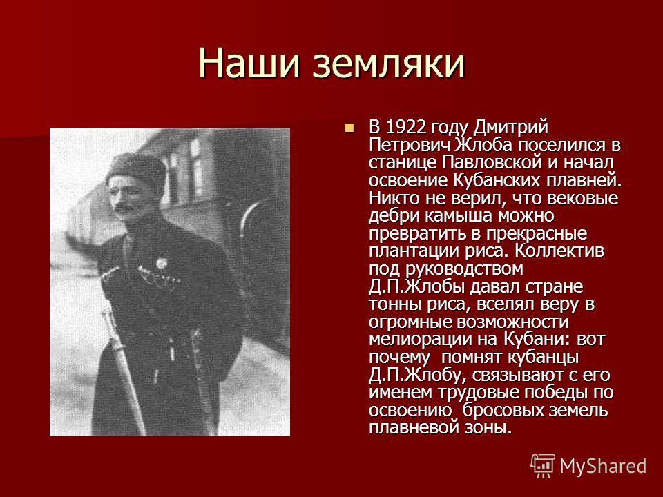 Наши земляки В 1922 году Дмитрий Петрович Жлоба поселился в станице Павловской и начал освоение Кубанских плавней. Никто не верил, что вековые дебри камыша можно превратить в прекрасные плантации риса. Коллектив под руководством Д.П.Жлобы давал стран