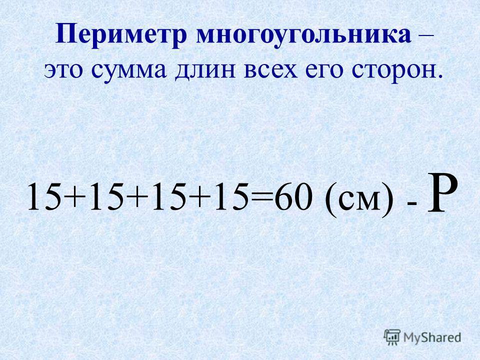 Периметр многоугольника – это сумма длин всех его сторон. 15+15+15+15=60 (см) - Р