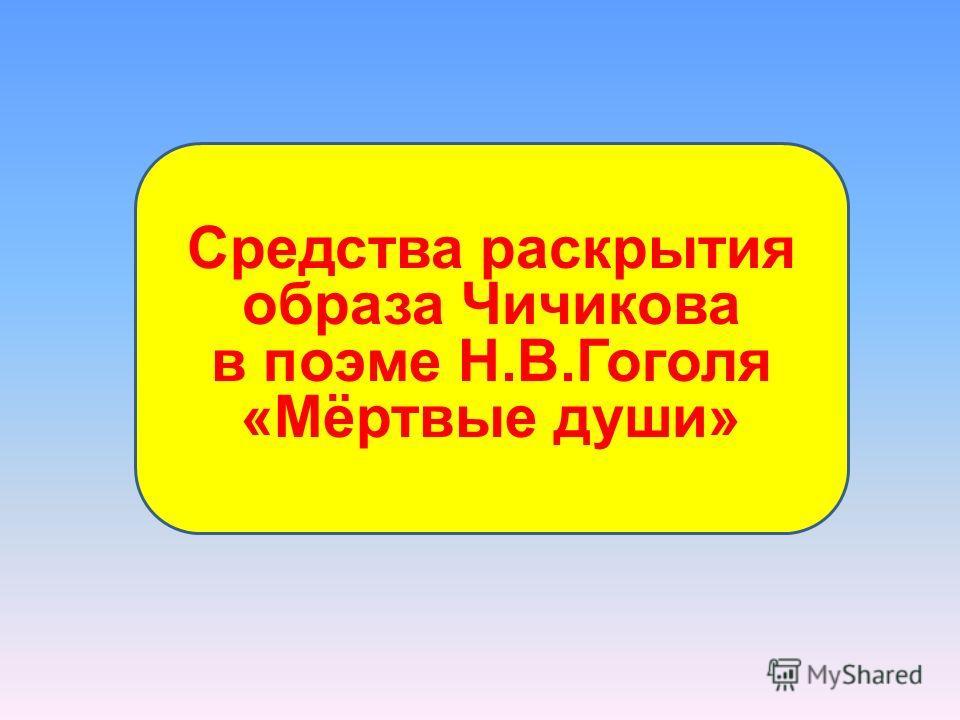 Средства раскрытия образа Чичикова в поэме Н.В.Гоголя «Мёртвые души»