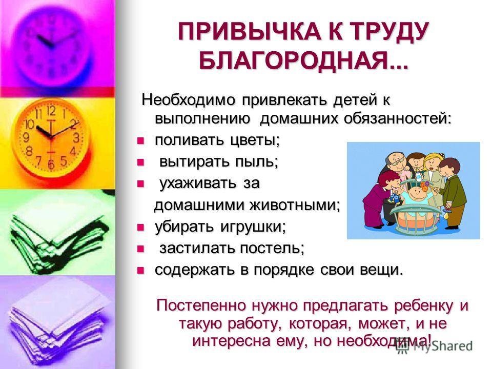 ПРИВЫЧКА К ТРУДУ БЛАГОРОДНАЯ... Необходимо привлекать детей к выполнению домашних обязанностей: Необходимо привлекать детей к выполнению домашних обязанностей: поливать цветы; поливать цветы; вытирать пыль; вытирать пыль; ухаживать за ухаживать за до