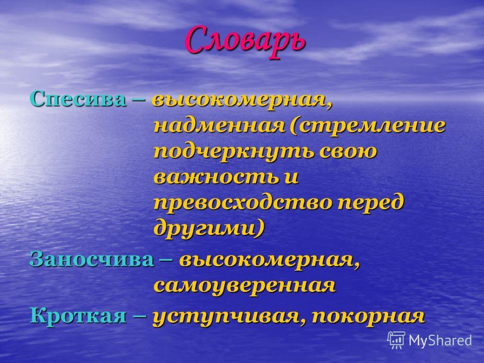 Словарь Спесива – высокомерная, надменная (стремление подчеркнуть свою важность и превосходство перед другими) Заносчива – высокомерная, самоуверенная Кроткая – уступчивая, покорная