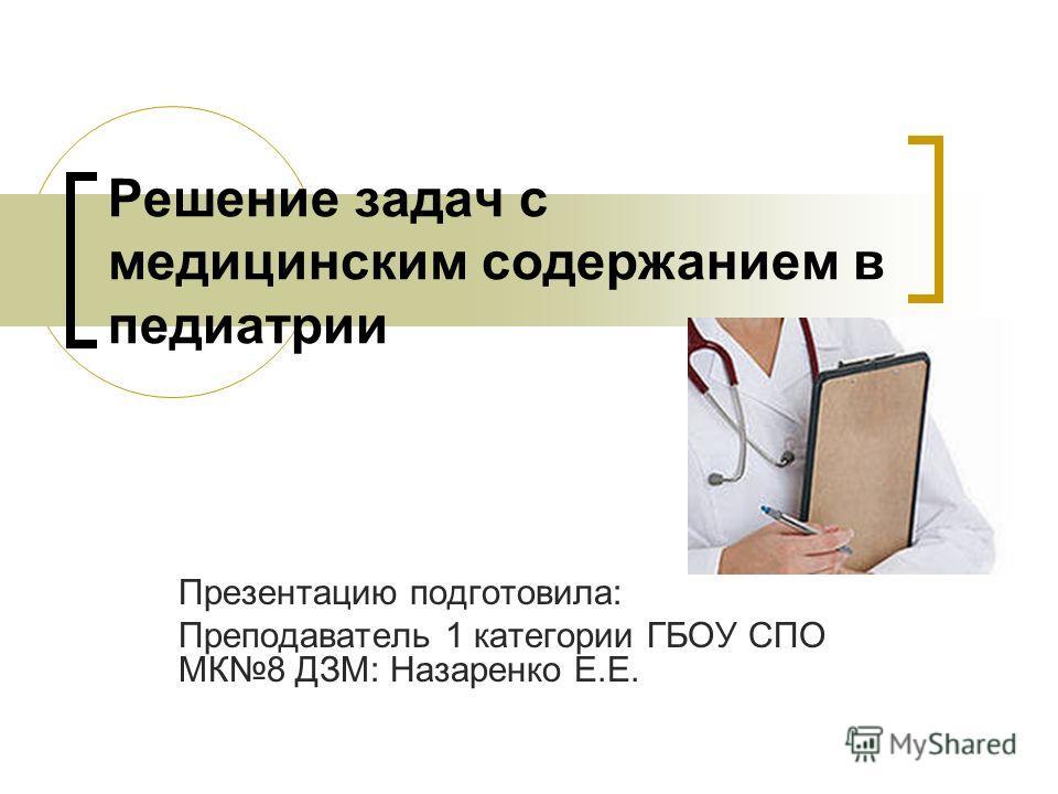 Решение задач с медицинским содержанием в педиатрии Презентацию подготовила: Преподаватель 1 категории ГБОУ СПО МК8 ДЗМ: Назаренко Е.Е.