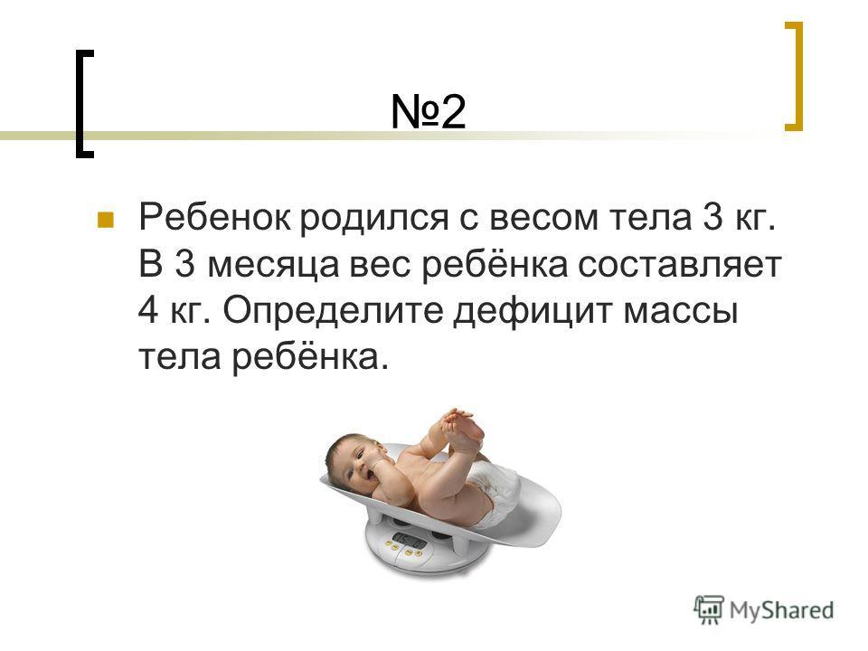 2 Ребенок родился с весом тела 3 кг. В 3 месяца вес ребёнка составляет 4 кг. Определите дефицит массы тела ребёнка.