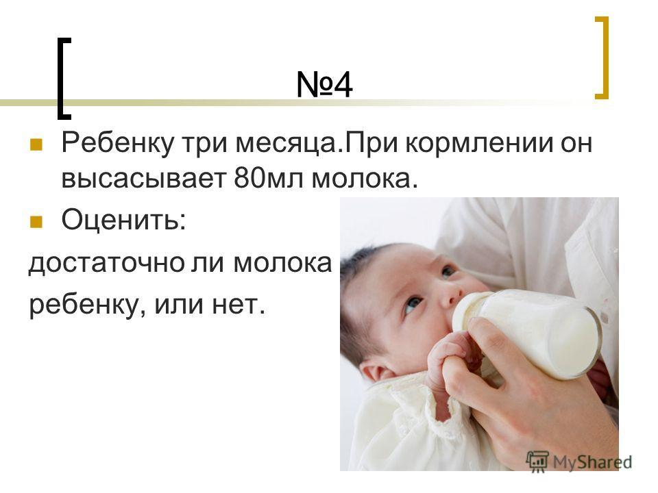 4 Ребенку три месяца.При кормлении он высасывает 80мл молока. Оценить: достаточно ли молока ребенку, или нет.