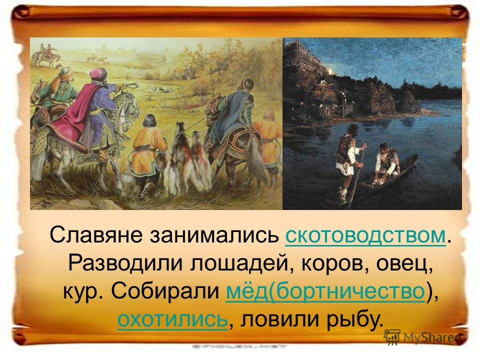 Славяне занимались скотоводством. Разводили лошадей, коров, овец, кур. Собирали мёд(бортничество), охотились, ловили рыбу.скотоводствоммёд(бортничество охотились
