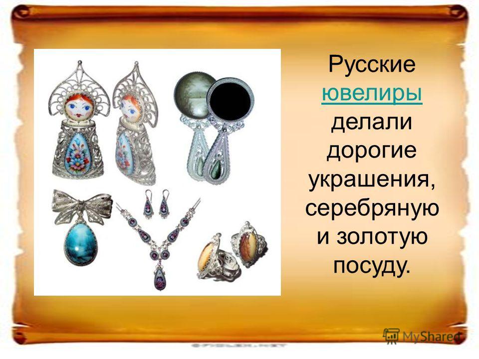 Русские ювелиры делали дорогие украшения, серебряную и золотую посуду. ювелиры
