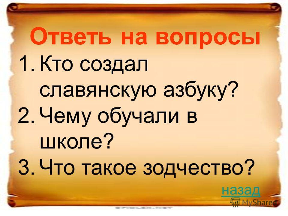 Ответь на вопросы 1.Кто создал славянскую азбуку? 2.Чему обучали в школе? 3.Что такое зодчество? назад