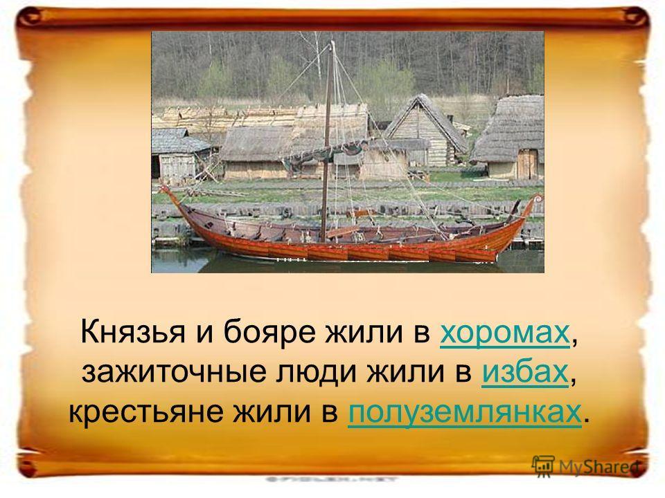 Князья и бояре жили в хоромах, зажиточные люди жили в избах, крестьяне жили в полуземлянках.хоромахизбахполуземлянках