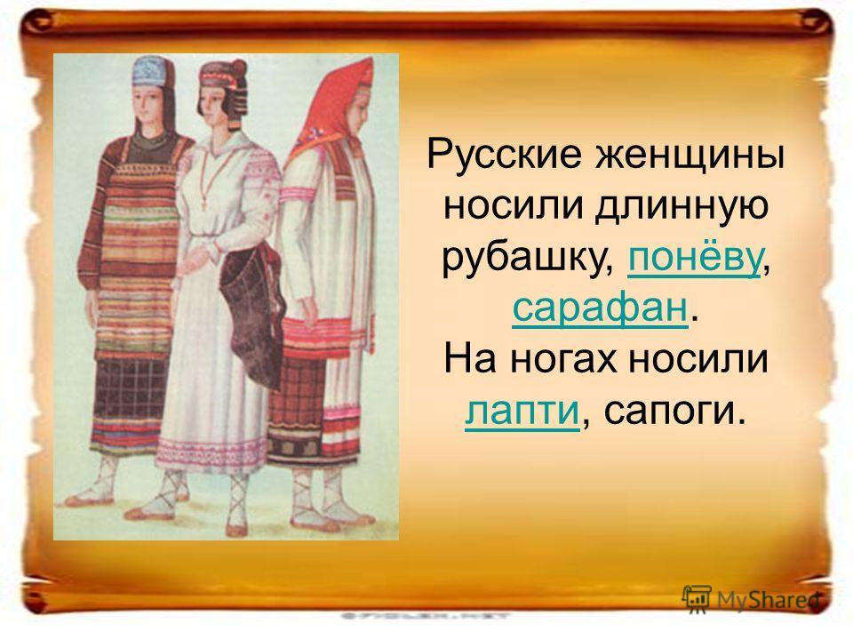 Русские женщины носили длинную рубашку, понёву, сарафан.понёву сарафан На ногах носили лапти, сапоги. лапти
