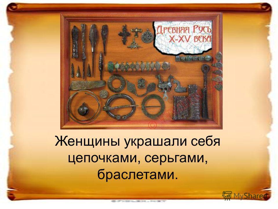 Женщины украшали себя цепочками, серьгами, браслетами.