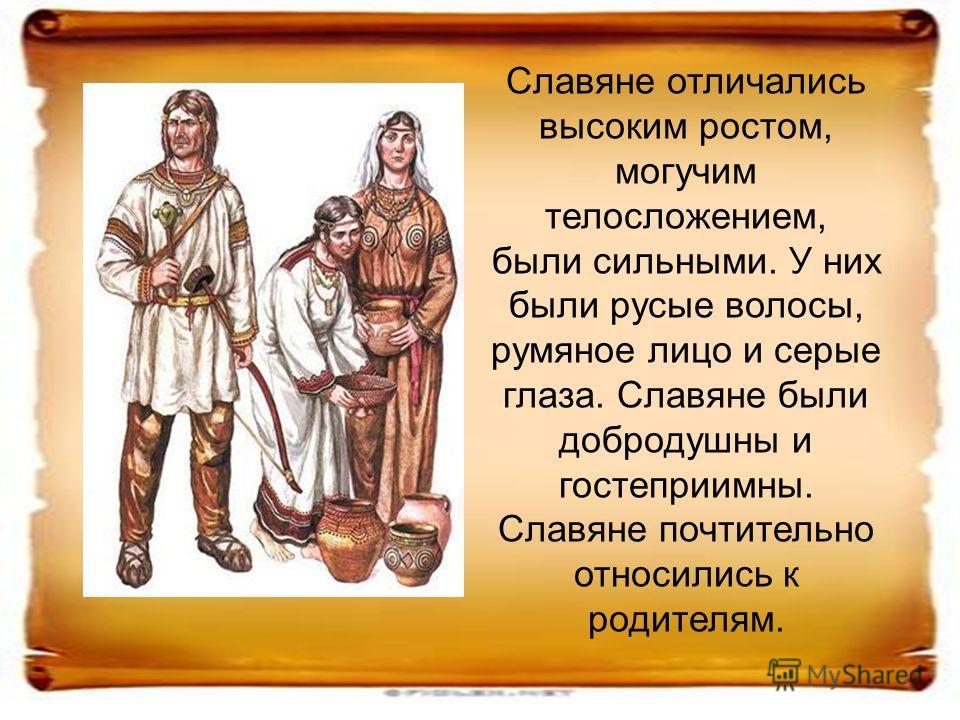 Славяне отличались высоким ростом, могучим телосложением, были сильными. У них были русые волосы, румяное лицо и серые глаза. Славяне были добродушны и гостеприимны. Славяне почтительно относились к родителям.