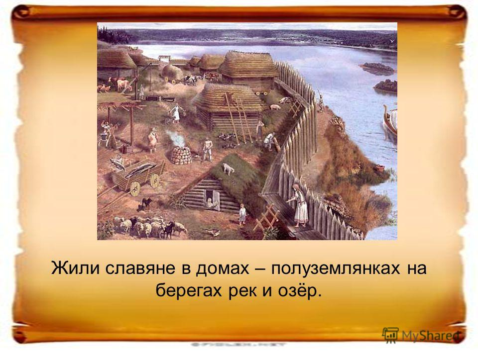Жили славяне в домах – полуземлянках на берегах рек и озёр.