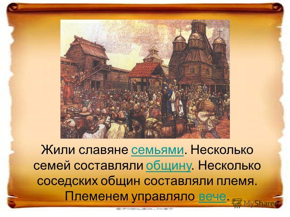 Жили славяне семьями. Несколько семей составляли общину. Несколько соседских общин составляли племя. Племенем управляло вече.семьямиобщинувече