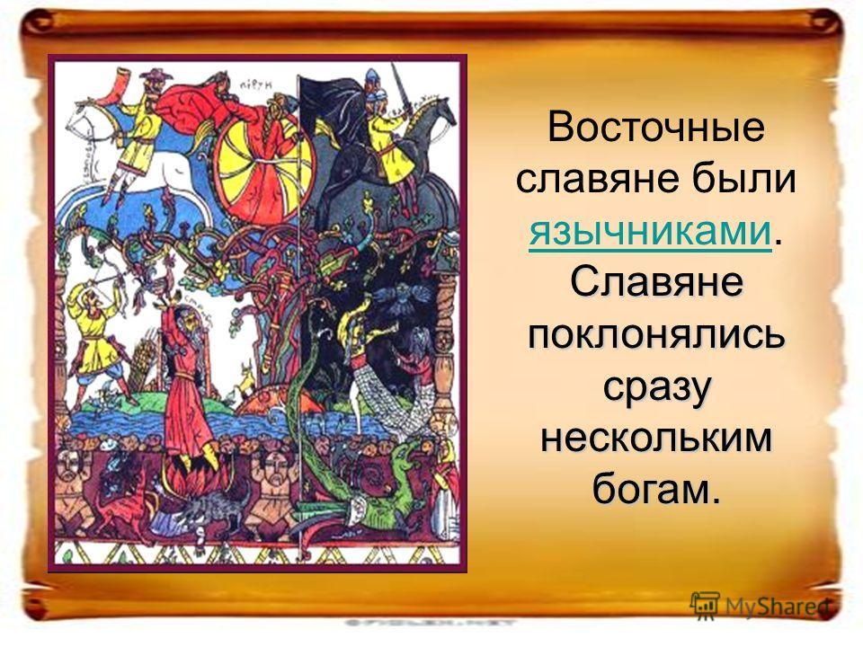 Восточные славяне были язычниками. язычниками Славяне поклонялись сразу нескольким богам.